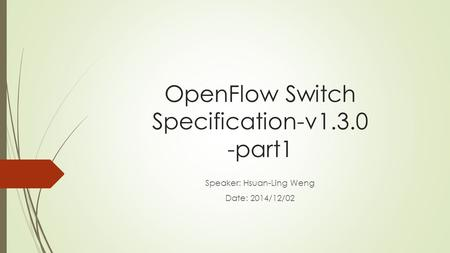OpenFlow Switch Specification-v1.3.0 -part1 Speaker: Hsuan-Ling Weng Date: 2014/12/02.