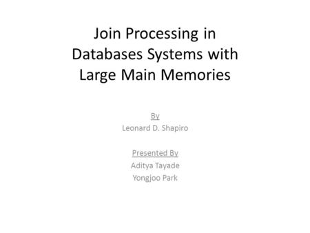 Join Processing in Databases Systems with Large Main Memories By Leonard D. Shapiro Presented By Aditya Tayade Yongjoo Park.