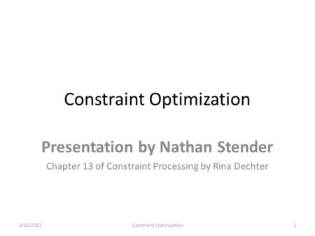 Constraint Optimization Presentation by Nathan Stender Chapter 13 of Constraint Processing by Rina Dechter 3/25/20131Constraint Optimization.