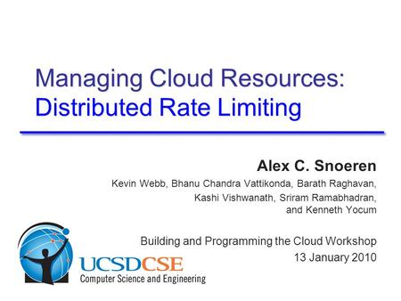 Managing Cloud Resources: Distributed Rate Limiting Alex C. Snoeren Kevin Webb, Bhanu Chandra Vattikonda, Barath Raghavan, Kashi Vishwanath, Sriram Ramabhadran,
