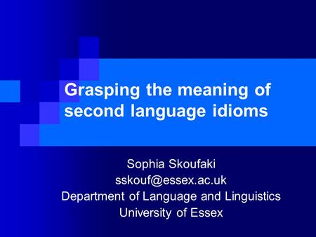 Grasping the meaning of second language idioms Sophia Skoufaki Department of Language and Linguistics University of Essex.
