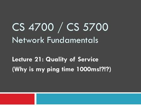 CS 4700 / CS 5700 Network Fundamentals Lecture 21: Quality of Service (Why is my ping time 1000ms!?!?)