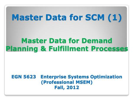 Master Data for SCM (1) Master Data for Demand Planning & Fulfillment Processes EGN 5623 Enterprise Systems Optimization (Professional MSEM) Fall, 2012.