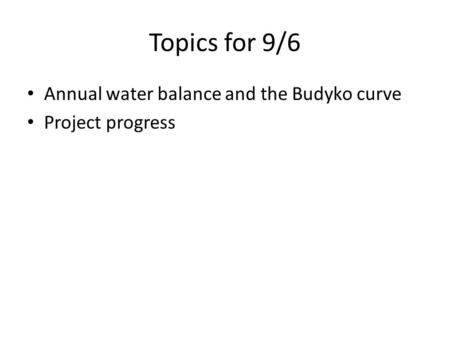 Topics for 9/6 Annual water balance and the Budyko curve Project progress.