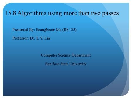 15.8 Algorithms using more than two passes Presented By: Seungbeom Ma (ID 125) Professor: Dr. T. Y. Lin Computer Science Department San Jose State University.