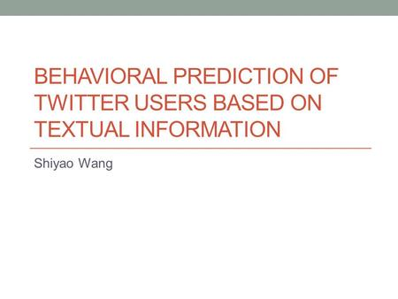 BEHAVIORAL PREDICTION OF TWITTER USERS BASED ON TEXTUAL INFORMATION Shiyao Wang.