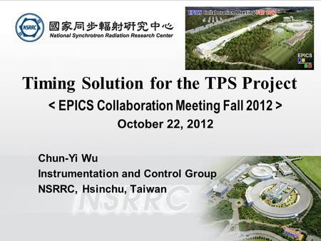EPICS Collaboration Meeting Fall 2012, October 22 to 26, 2012, PAL Timing Solution for the TPS Project October 22, 2012 Chun-Yi Wu Instrumentation and.