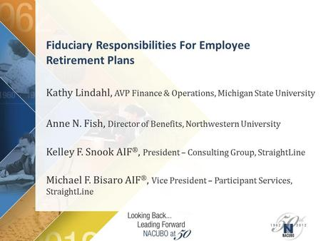 Fiduciary Responsibilities For Employee Retirement Plans Kathy Lindahl, AVP Finance & Operations, Michigan State University Anne N. Fish, Director of Benefits,