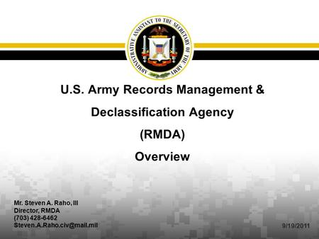 U.S. Army Records Management & Declassification Agency (RMDA) Overview Mr. Steven A. Raho, III Director, RMDA (703) 428-6462