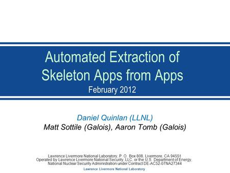 Lawrence Livermore National Laboratory Automated Extraction of Skeleton Apps from Apps February 2012 Daniel Quinlan (LLNL) Matt Sottile (Galois), Aaron.