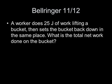Bellringer 11/12 A worker does 25 J of work lifting a bucket, then sets the bucket back down in the same place. What is the total net work done on the.