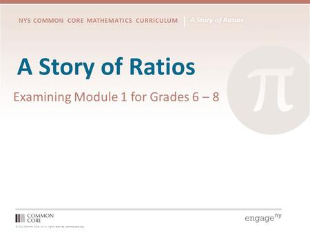 © 2012 Common Core, Inc. All rights reserved. commoncore.org NYS COMMON CORE MATHEMATICS CURRICULUM A Story of Ratios Examining Module 1 for Grades 6 –