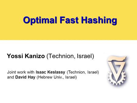 Optimal Fast Hashing Yossi Kanizo (Technion, Israel) Joint work with Isaac Keslassy (Technion, Israel) and David Hay (Hebrew Univ., Israel)