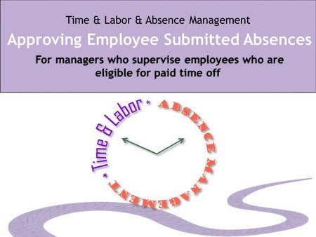 For managers who supervise employees who are eligible for paid time off Time & Labor & Absence Management Approving Employee Submitted Absences For managers.