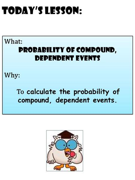 Today's Lesson: What: probability of compound, dependent events Why: To calculate the probability of compound, dependent events. What: probability of compound,
