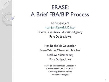 ERASE: A Brief FBA/BIP Process Lorie Spanjers Prairie Lakes Area Education Agency Fort Dodge, Iowa Kim Bodholdt, Counselor Susan.