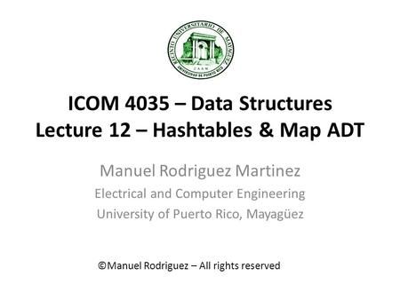 ICOM 4035 – Data Structures Lecture 12 – Hashtables & Map ADT Manuel Rodriguez Martinez Electrical and Computer Engineering University of Puerto Rico,