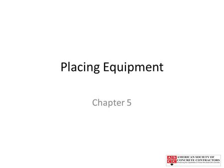 Placing Equipment Chapter 5. Chapter Topics Placing concrete directly from trick mixers Manual or motorized buggies Crane and bucket Concrete conveyors.