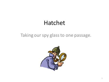 Hatchet Taking our spy glass to one passage. 1. What's up for today?  Reading goals  Meaning and tone of a passage  Word choice in a passage  Structure.