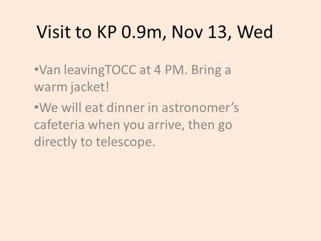 Visit to KP 0.9m, Nov 13, Wed Van leavingTOCC at 4 PM. Bring a warm jacket! We will eat dinner in astronomer's cafeteria when you arrive, then go directly.