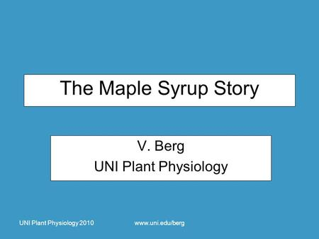 UNI Plant Physiology 2010www.uni.edu/berg The Maple Syrup Story V. Berg UNI Plant Physiology.