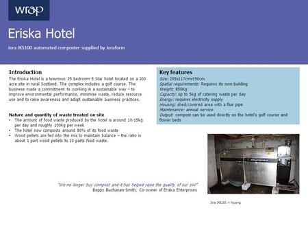 Eriska Hotel Jora JK5100 automated composter supplied by Joraform Introduction The Eriska Hotel is a luxurious 25 bedroom 5 Star hotel located on a 300.