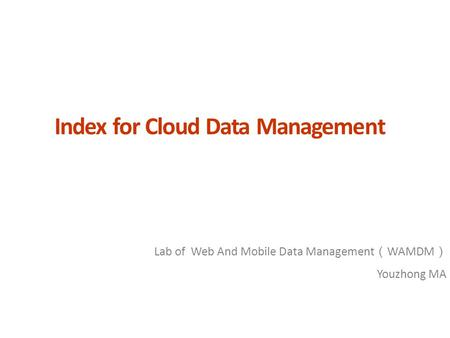 Index for Cloud Data Management Lab of Web And Mobile Data Management ( WAMDM ) Youzhong MA.