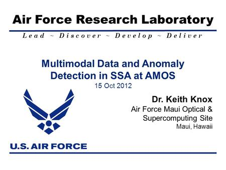 Lead ~ Discover ~ Develop ~ Deliver Air Force Research Laboratory Multimodal Data and Anomaly Detection in SSA at AMOS 15 Oct 2012 Dr. Keith Knox Air Force.