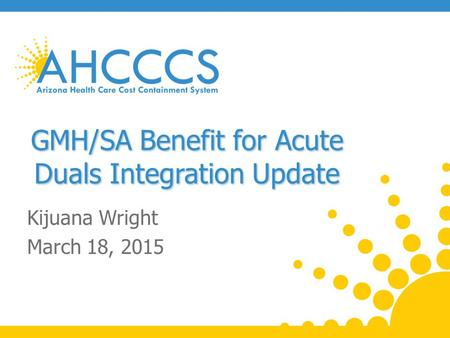 GMH/SA Benefit for Acute Duals Integration Update Kijuana Wright March 18, 2015.