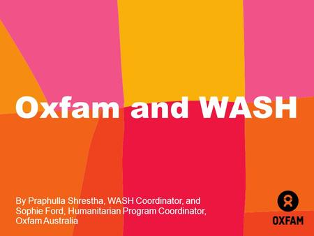Oxfam and WASH By Praphulla Shrestha, WASH Coordinator, and Sophie Ford, Humanitarian Program Coordinator, Oxfam Australia.