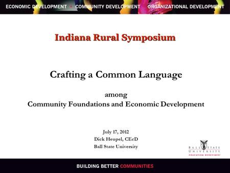 Indiana Rural Symposium Crafting a Common Language among Community Foundations and Economic Development July 17, 2012 Dick Heupel, CEcD Ball State University.