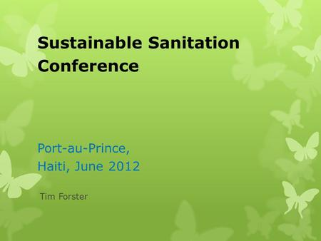 Sustainable Sanitation Conference Port-au-Prince, Haiti, June 2012 Tim Forster.