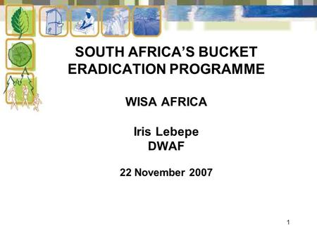1 SOUTH AFRICA'S BUCKET ERADICATION PROGRAMME WISA AFRICA Iris Lebepe DWAF 22 November 2007.