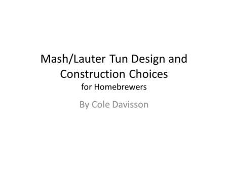 Mash/Lauter Tun Design and Construction Choices for Homebrewers By Cole Davisson.