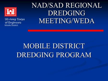 MOBILE DISTRICT DREDGING PROGRAM MOBILE DISTRICT DREDGING PROGRAM NAD/SAD REGIONAL DREDGING MEETING/WEDA NAD/SAD REGIONAL DREDGING MEETING/WEDA US Army.
