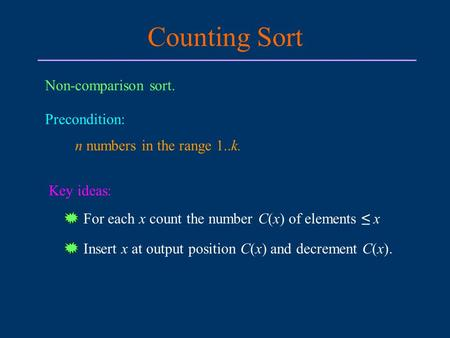 Counting Sort Non-comparison sort. Precondition: n numbers in the range 1..k. Key ideas: For each x count the number C(x) of elements ≤ x Insert x at output.