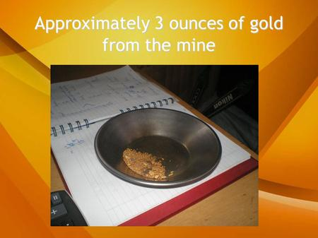 Approximately 3 ounces of gold from the mine. Water pump, 2,000 gallons a minute.