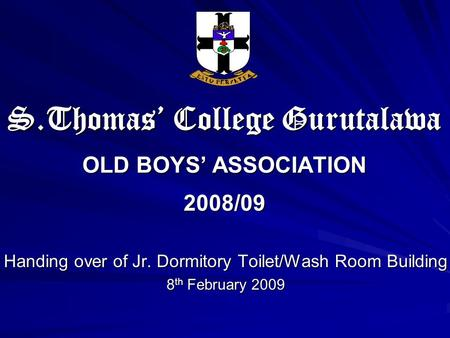 S.Thomas' College Gurutalawa OLD BOYS' ASSOCIATION 2008/09 Handing over of Jr. Dormitory Toilet/Wash Room Building 8 th February 2009.