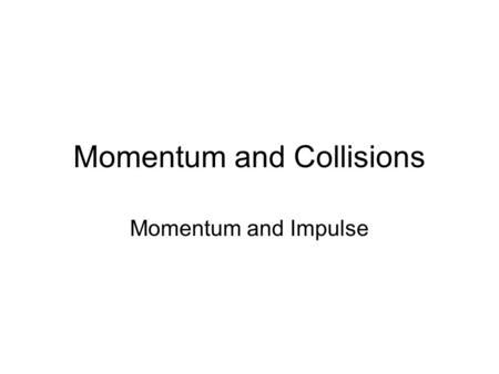 Momentum and Collisions Momentum and Impulse. Section Objectives Compare the momentum of different moving objects. Compare the momentum of the same object.