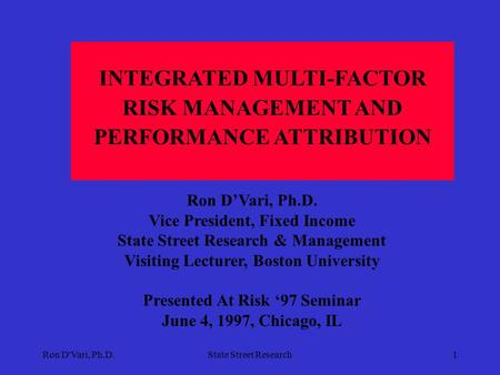 Ron D'Vari, Ph.D.State Street Research1 INTEGRATED MULTI-FACTOR RISK MANAGEMENT AND PERFORMANCE ATTRIBUTION Ron D'Vari, Ph.D. Vice President, Fixed Income.