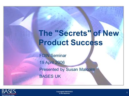 Copyright © 2006 BASES a VNU business 1 The Secrets of New Product Success FDIN Seminar 19 April 2006 Presented by Susan Malcolm BASES UK.