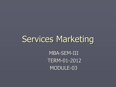 Services Marketing MBA-SEM-III TERM-01-2012 TERM-01-2012 MODULE-03 MODULE-03.