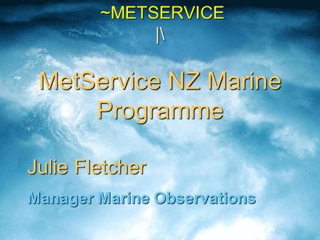 ~METSERVICE |\ MetService NZ Marine Programme ~METSERVICE |\ MetService NZ Marine Programme Julie Fletcher Manager Marine Observations.