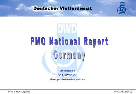 PMO-III Hamburg 2006DWD/Wd March 06 presented by Volker Weidner Manager Marine Observations.
