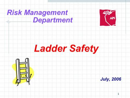 1 Risk Management Department Ladder Safety July, 2006.