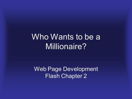 Who Wants to be a Millionaire? Web Page Development Flash Chapter 2.