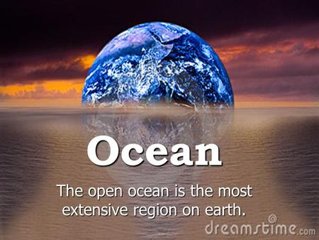 Ocean The open ocean is the most extensive region on earth.