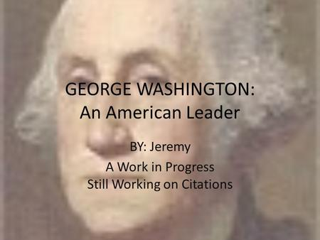 GEORGE WASHINGTON: An American Leader BY: Jeremy A Work in Progress Still Working on Citations.