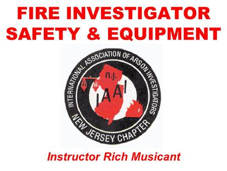FIRE INVESTIGATOR SAFETY & EQUIPMENT Instructor Rich Musicant.