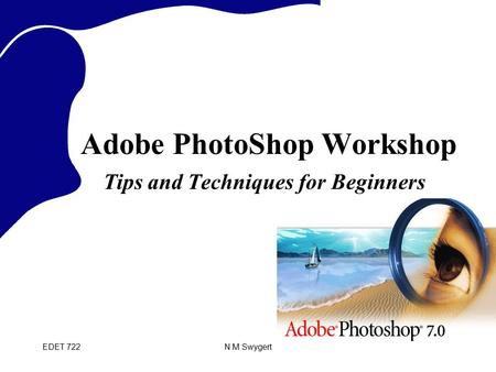 EDET 722N M Swygert Adobe PhotoShop Workshop Tips and Techniques for Beginners.